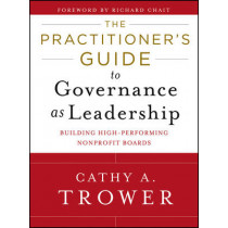 The Practitioner's Guide to Governance as Leadership: Building High-Performing Nonprofit Boards by Cathy A. Trower, 9781118109878