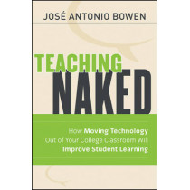 Teaching Naked: How Moving Technology Out of Your College Classroom Will Improve Student Learning by Jose Antonio Bowen, 9781118110355