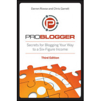 ProBlogger: Secrets for Blogging Your Way to a Six-Figure Income by Darren Rowse, 9781118199558