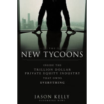 The New Tycoons: Inside the Trillion Dollar Private Equity Industry That Owns Everything by Jason Kelly, 9781118205464