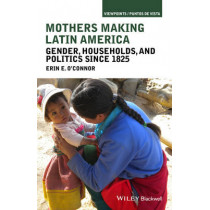 Mothers Making Latin America: Gender, Households, and Politics Since 1825 by Erin E. O'Connor, 9781118271445