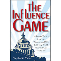 The Influence Game: 50 Insider Tactics from the Washington D.C. Lobbying World that Will Get You to Yes by Stephanie Vance, 9781118271599