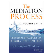 The Mediation Process: Practical Strategies for Resolving Conflict by Christopher W. Moore, 9781118304303
