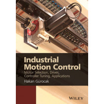 Industrial Motion Control: Motor Selection, Drives, Controller Tuning, Applications by Hakan Gurocak, 9781118350812