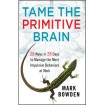 Tame the Primitive Brain: 28 Ways in 28 Days to Manage the Most Impulsive Behaviors at Work by Mark Bowden, 9781118436981