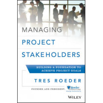 Managing Project Stakeholders: Building a Foundation to Achieve Project Goals by Tres Roeder, 9781118504277