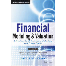 Financial Modeling and Valuation: A Practical Guide to Investment Banking and Private Equity by Paul Pignataro, 9781118558768