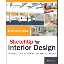 SketchUp for Interior Design: 3D Visualizing, Designing, and Space Planning by Lydia Cline, 9781118627693