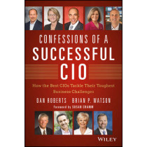 Confessions of a Successful CIO: How the Best CIOs Tackle Their Toughest Business Challenges by Dan Roberts, 9781118638224