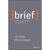 Brief: Make a Bigger Impact by Saying Less by Joseph McCormack, 9781118704967