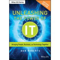 Unleashing the Power of IT: Bringing People, Business, and Technology Together by Dan Roberts, 9781118738566
