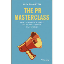 The PR Masterclass: How to develop a public relations strategy that works! by Alex Singleton, 9781118756232