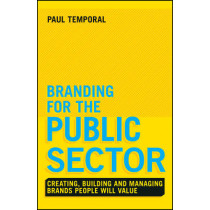 Branding for the Public Sector: Creating, Building and Managing Brands People Will Value by Paul Temporal, 9781118756317