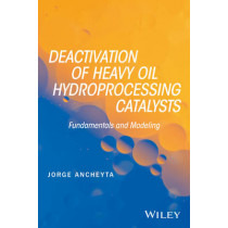 Deactivation of Heavy Oil Hydroprocessing Catalysts: Fundamentals and Modeling by Jorge Ancheyta, 9781118769843