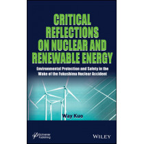 Critical Reflections on Nuclear and Renewable Energy: Environmental Protection and Safety in the Wake of the Fukushima Nuclear Accident by Way Kuo, 9781118773420