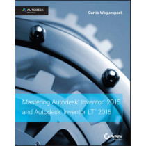 Mastering Autodesk Inventor 2015 and Autodesk Inventor LT 2015: Autodesk Official Press by Curtis Waguespack, 9781118862131