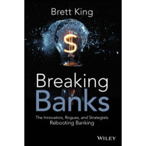 Breaking Banks: The Innovators, Rogues, and Strategists Rebooting Banking by Brett King, 9781118900147