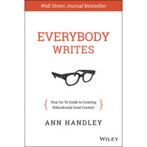 Everybody Writes: Your Go-To Guide to Creating Ridiculously Good Content by Ann Handley, 9781118905555