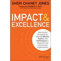 Impact & Excellence: Data-Driven Strategies for Aligning Mission, Culture and Performance in Nonprofit and Government Organizations by Sheri Chaney Jones, 9781118911112