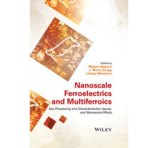 Nanoscale Ferroelectrics and Multiferroics: Key Processing and Characterization Issues, and Nanoscale Effects, 2 Volumes by Miguel Alguero, 9781118935750