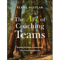The Art of Coaching Teams: Building Resilient Communities that Transform Schools by Elena Aguilar, 9781118984154