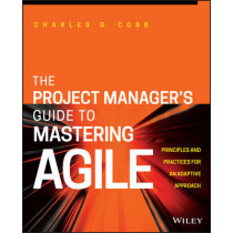 The Project Manager's Guide to Mastering Agile: Principles and Practices for an Adaptive Approach by Charles G. Cobb, 9781118991046
