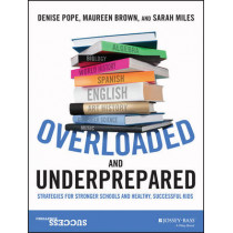 Overloaded and Underprepared: Strategies for Stronger Schools and Healthy, Successful Kids by Denise C. Pope, 9781119022442