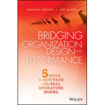 Bridging Organization Design and Performance: Five Ways to Activate a Global Operation Model by Gregory Kesler, 9781119064220