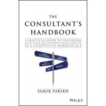 The Consultant's Handbook: A Practical Guide to Delivering High-value and Differentiated Services in a Competitive Marketplace by Samir Parikh, 9781119106203