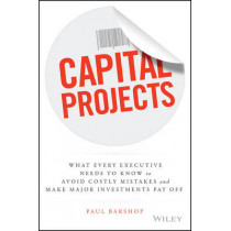 Capital Projects: What Every Executive Needs to Know to Avoid Costly Mistakes and Make Major Investments Pay Off by Paul H. Barshop, 9781119119210
