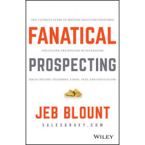 Fanatical Prospecting: The Ultimate Guide to Opening Sales Conversations and Filling the Pipeline by Leveraging Social Selling, Telephone, Email, Text, and Cold Calling by Jeb Blount, 9781119144755