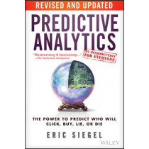Predictive Analytics: The Power to Predict Who Will Click, Buy, Lie, or Die by Eric S. Siegel, 9781119145677
