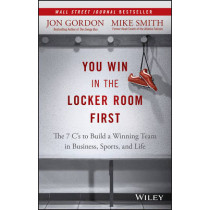 You Win in the Locker Room First: The 7 C's to Build a Winning Team in Business, Sports, and Life by Jon Gordon, 9781119157854