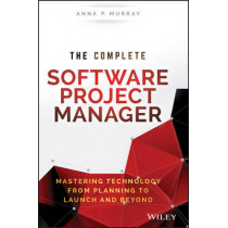 The Complete Software Project Manager: Mastering Technology from Planning to Launch and Beyond by Anna P. Murray, 9781119161837