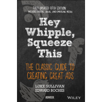 Hey, Whipple, Squeeze This: The Classic Guide to Creating Great Ads by Luke Sullivan, 9781119164005