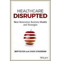 Healthcare Disrupted: Next Generation Business Models and Strategies by Jeff Elton, 9781119171881