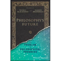 Philosophy's Future: The Problem of Philosophical Progress by Russell Blackford, 9781119210085