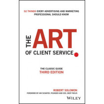 The Art of Client Service: The Classic Guide, Updated for Today's Marketers and Advertisers by Robert Solomon, 9781119227823