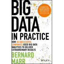 Big Data in Practice: How 45 Successful Companies Used Big Data Analytics to Deliver Extraordinary Results by Bernard Marr, 9781119231387