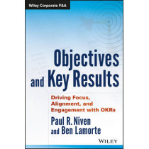 Objectives and Key Results: Driving Focus, Alignment, and Engagement with OKRs by Paul R. Niven, 9781119252399