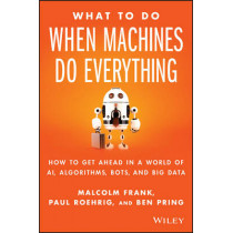 What To Do When Machines Do Everything: How to Get Ahead in a World of AI, Algorithms, Bots, and Big Data by Malcolm Frank, 9781119278665