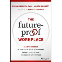 The Future-Proof Workplace: Six Strategies to Accelerate Talent Development, Reshape Your Culture, and Succeed with Purpose by Linda D. Sharkey, 9781119287575
