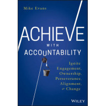 Achieve with Accountability: Ignite Engagement, Ownership, Perseverance, Alignment, and Change by Mike Evans, 9781119314080