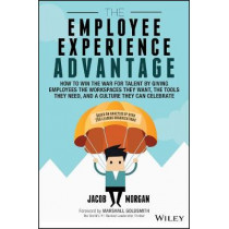 The Employee Experience Advantage: How to Win the War for Talent by Giving Employees the Workspaces they Want, the Tools they Need, and a Culture They Can Celebrate by Jacob Morgan, 9781119321620