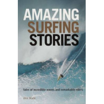 Amazing Surfing Stories: Tales of Incredible Waves & Remarkable Riders by Alex Wade, 9781119942542