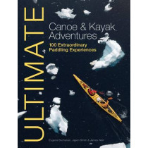 Ultimate Canoe & Kayak Adventures: 100 Extraordinary Paddling Experiences by Eugene Buchanan, 9781119991243