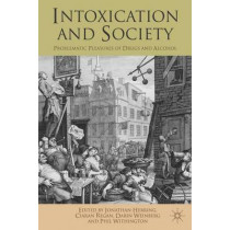 Intoxication and Society: Problematic Pleasures of Drugs and Alcohol by Jonathan Herring, 9781137008329