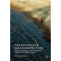 The Politics of Child Protection: Contemporary Developments and Future Directions by Nigel Parton, 9781137269294