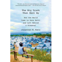 The Big Truck That Went by: How the World Came to Save Haiti and Left Behind a Disaster by Jonathan M. Katz, 9781137278975
