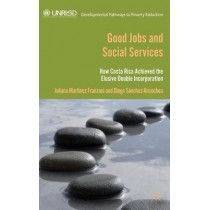 Good Jobs and Social Services: How Costa Rica achieved the elusive double incorporation by Diego Sanchez-Ancochea, 9781137308412